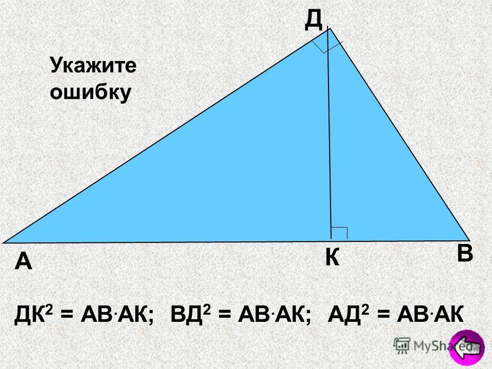 А В Д К Укажите ошибку ДК 2 = АВ. АК; ВД 2 = АВ. АК; АД 2 = АВ. АК