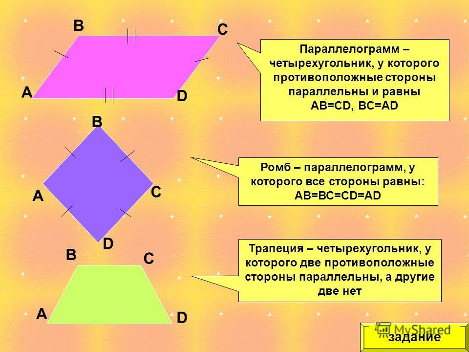 А D D А В В С С задание Параллелограмм – четырехугольник, у которого противоположные стороны параллельны и равны AB=CD, BC=AD А В С D Трапеция – четырехугольник, у которого две противоположные стороны параллельны, а другие две нет Ромб – параллелогра