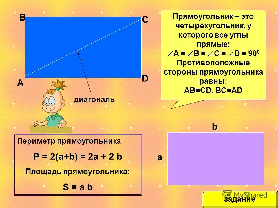 А В С D Прямоугольник – это четырехугольник, у которого все углы прямые: А = В = С = D = 90 0 Противоположные стороны прямоугольника равны: АВ=СD, ВС=АD диагональ а b Периметр прямоугольника Р = 2(а+b) = 2а + 2 b Площадь прямоугольника: S = а b задан
