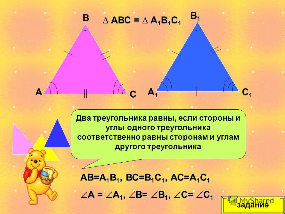 Два треугольника равны, если стороны и углы одного треугольника соответственно равны сторонам и углам другого треугольника А В С А1А1 В1В1 С1С1 АВС = А 1 В 1 С 1 АВС = А 1 В 1 С 1 АВ=А 1 В 1, ВС=В 1 С 1, АС=А 1 С 1 А = А 1, В= В 1, С= С 1 А = А 1, В=