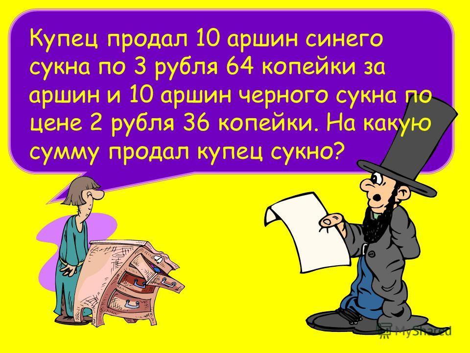 Купец продал 10 аршин синего сукна по 3 рубля 64 копейки за аршин и 10 аршин черного сукна по цене 2 рубля 36 копейки. На какую сумму продал купец сукно?
