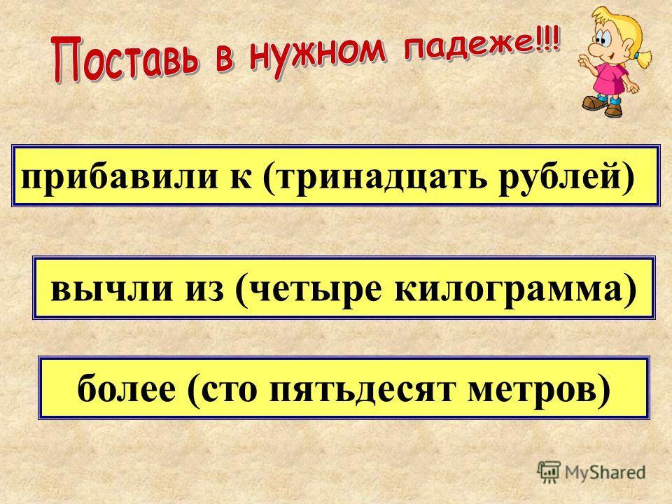 прибавили к (тринадцать рублей) вычли из (четыре килограмма) более (сто пятьдесят метров)