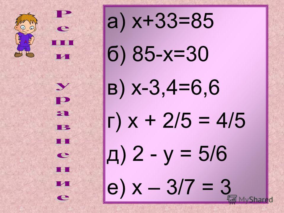 а) х+33=85 б) 85-х=30 в) х-3,4=6,6 г) х + 2/5 = 4/5 д) 2 - у = 5/6 е) х – 3/7 = 3