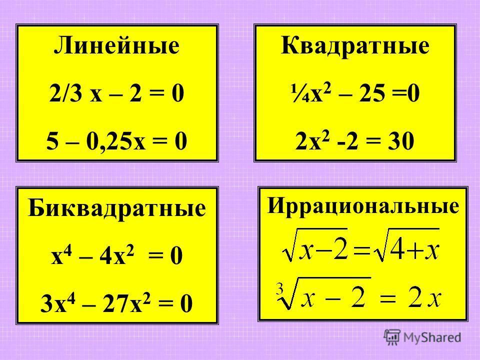 Линейные 2/3 х – 2 = 0 5 – 0,25х = 0 Квадратные ¼х 2 – 25 =0 2х 2 -2 = 30 Иррациональные Биквадратные х 4 – 4х 2 = 0 3х 4 – 27х 2 = 0
