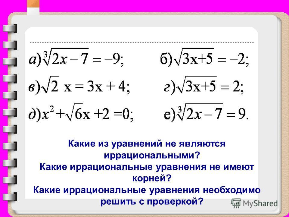 Какие из уравнений не являются иррациональными? Какие иррациональные уравнения не имеют корней? Какие иррациональные уравнения необходимо решить с проверкой?
