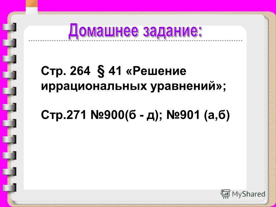 Стр. 264 § 41 «Решение иррациональных уравнений»; Стр.271 900(б - д); 901 (а,б)