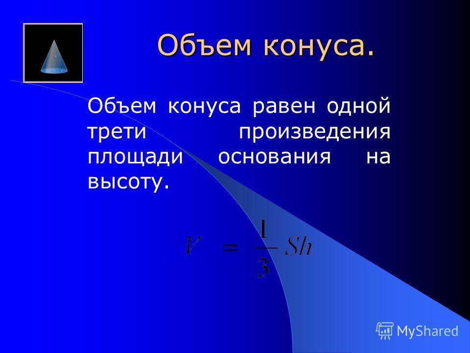 Объем конуса. Объем конуса равен одной трети произведения площади основания на высоту.