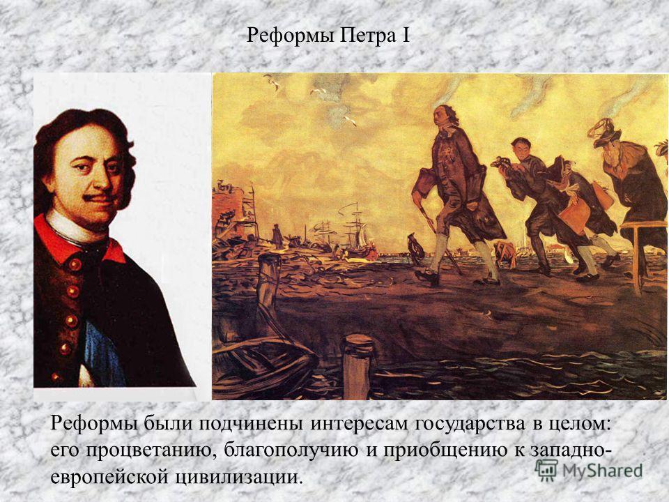 Реформы Петра I Реформы были подчинены интересам государства в целом: его процветанию, благополучию и приобщению к западно- европейской цивилизации.