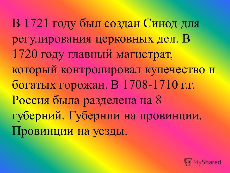В 1721 году был создан Синод для регулирования церковных дел. В 1720 году главный магистрат, который контролировал купечество и богатых горожан. В 1708-1710 г.г. Россия была разделена на 8 губерний. Губернии на провинции. Провинции на уезды.
