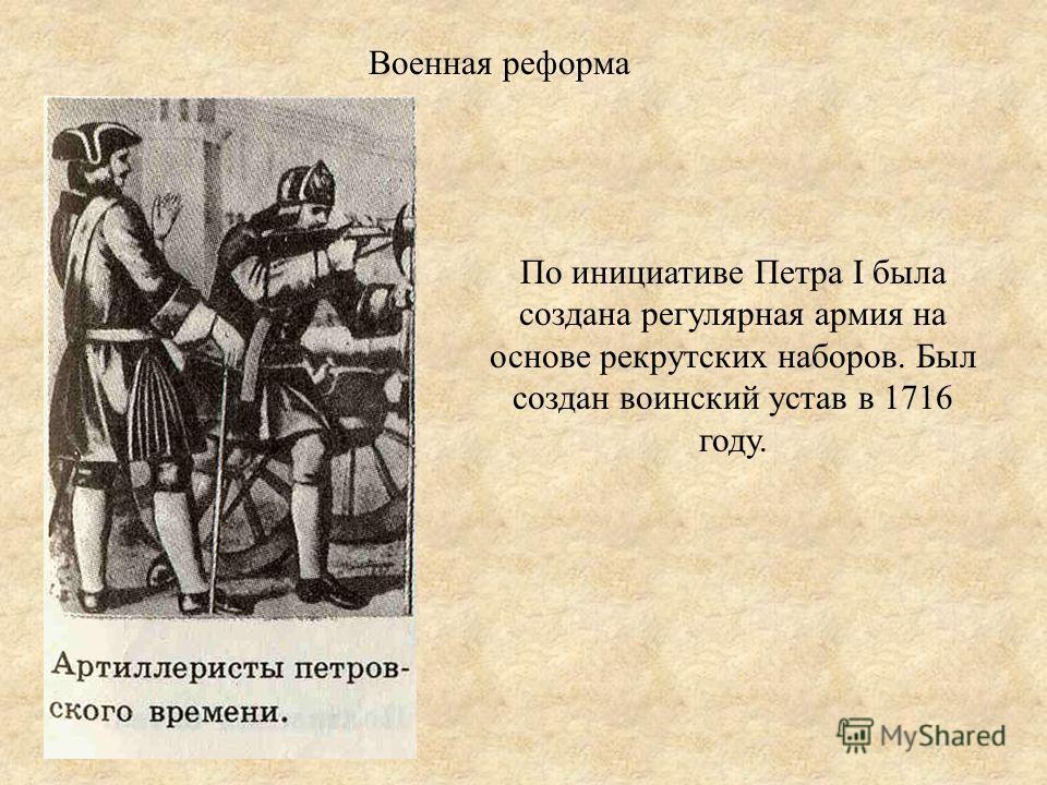 Военная реформа По инициативе Петра I была создана регулярная армия на основе рекрутских наборов. Был создан воинский устав в 1716 году.