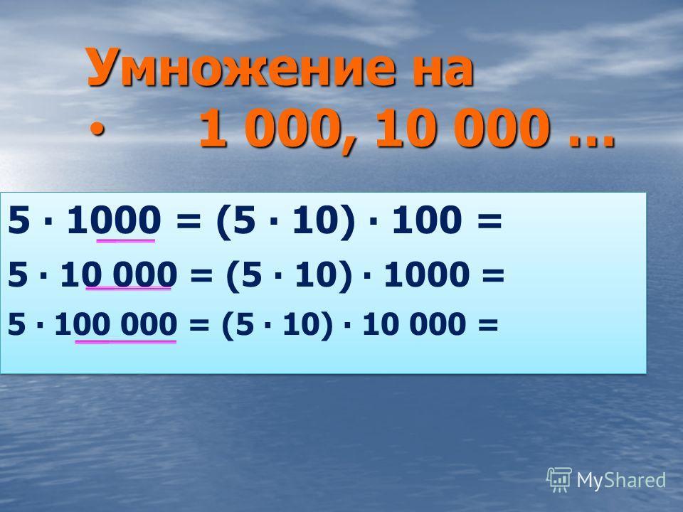 Умножение на 1 000, 10 000 … 1 000, 10 000 … 5 1000 = (5 10) 100 = 5 10 000 = (5 10) 1000 = 5 100 000 = (5 10) 10 000 = 5 1000 = (5 10) 100 = 5 10 000 = (5 10) 1000 = 5 100 000 = (5 10) 10 000 = 5 000 50 000 500 000