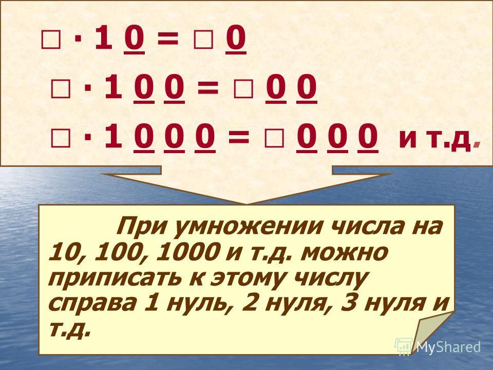 1 0 = 0 1 0 0 = 0 0 1 0 0 0 = 0 0 0 и т.д. При умножении числа на 10, 100, 1000 и т.д. можно приписать к этому числу справа 1 нуль, 2 нуля, 3 нуля и т.д.