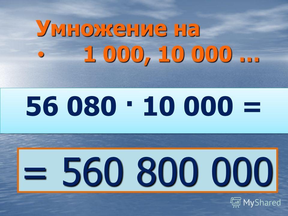 56 080 · 10 000 = Умножение на 1 000, 10 000 … 1 000, 10 000 … = 560 800 000