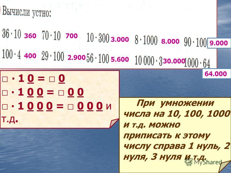 360 400 700 2.900 5.600 3.000 30.000 8.000 9.000 64.000 1 0 = 0 1 0 0 = 0 0 1 0 0 0 = 0 0 0 и т.д. При умножении числа на 10, 100, 1000 и т.д. можно приписать к этому числу справа 1 нуль, 2 нуля, 3 нуля и т.д.