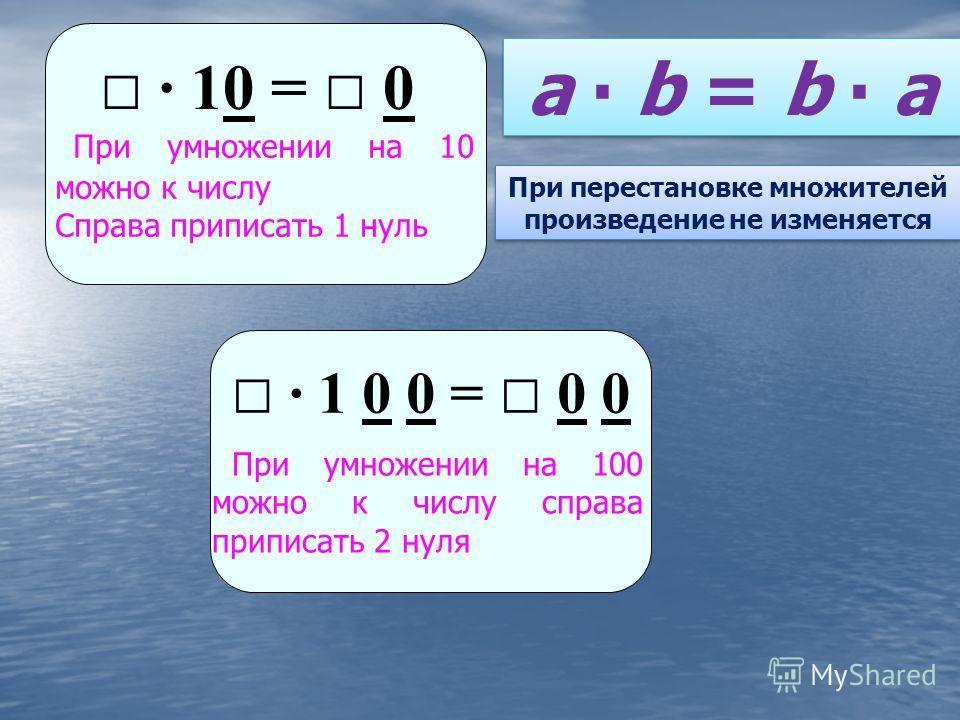 При умножении на 10 можно к числу Справа приписать 1 нуль 10 = 0 При умножении на 100 можно к числу справа приписать 2 нуля 1 0 0 = 0 0 a b = b a При перестановке множителей произведение не изменяется