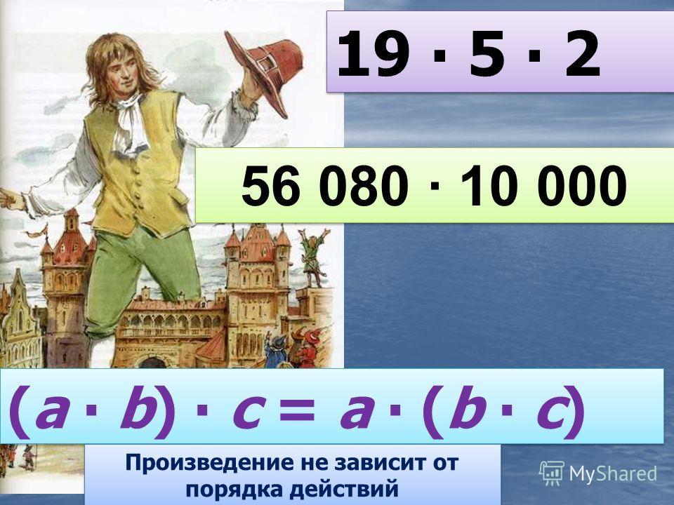 19 5 2 (a b) с = a (b с) Произведение не зависит от порядка действий 56 080 10 000 56 080 10 000