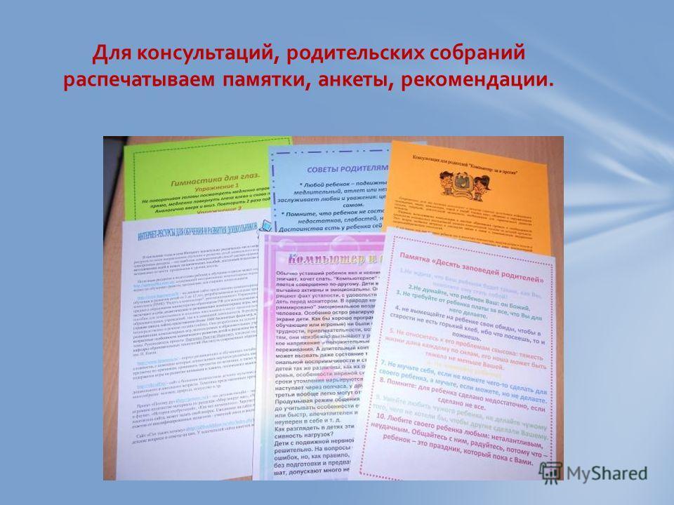 Для консультаций, родительских собраний распечатываем памятки, анкеты, рекомендации.