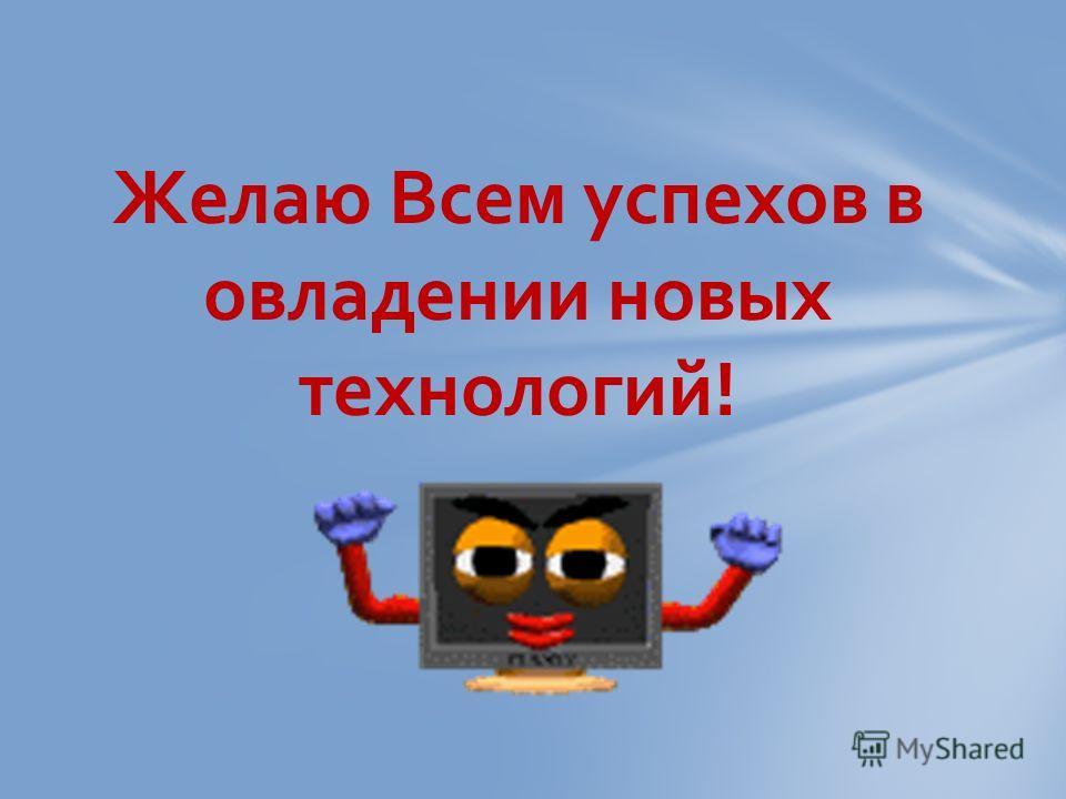 Желаю Всем успехов в овладении новых технологий!
