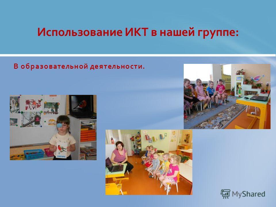 В образовательной деятельности. Использование ИКТ в нашей группе:
