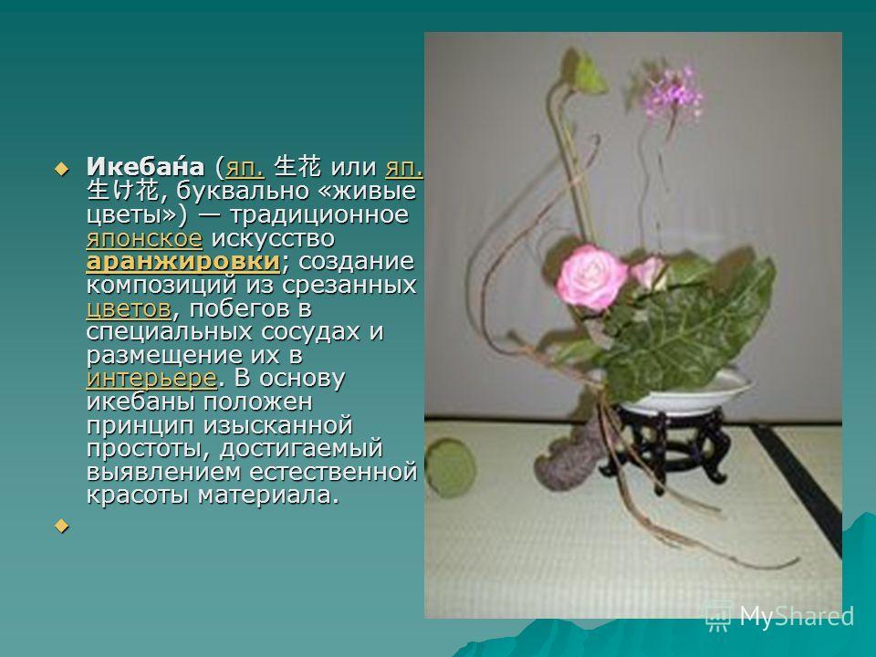 Икеба́на (яп. или яп., буквально «живые цветы») традиционное японское искусство аранжировки; создание композиций из срезанных цветов, побегов в специальных сосудах и размещение их в интерьере. В основу икебаны положен принцип изысканной простоты, дос