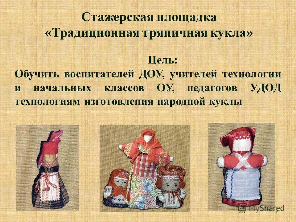 6 Стажерская площадка «Традиционная тряпичная кукла» Цель: Обучить воспитателей ДОУ, учителей технологии и начальных классов ОУ, педагогов УДОД технологиям изготовления народной куклы