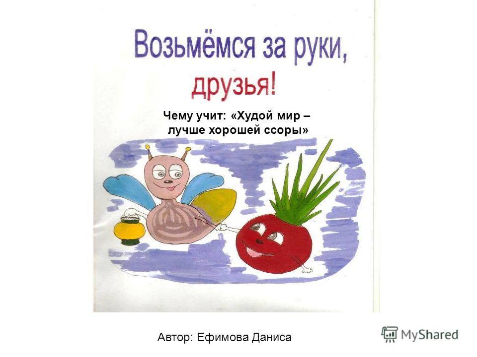 Автор: Ефимова Даниса Чему учит: «Худой мир – лучше хорошей ссоры»