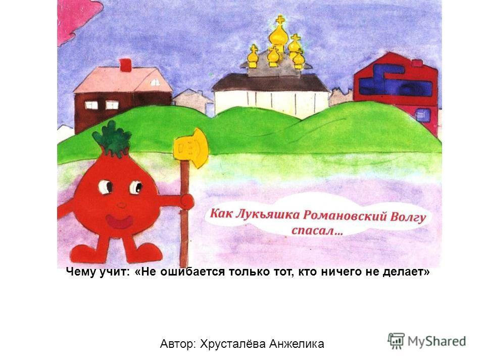 Автор: Хрусталёва Анжелика Чему учит: «Не ошибается только тот, кто ничего не делает»