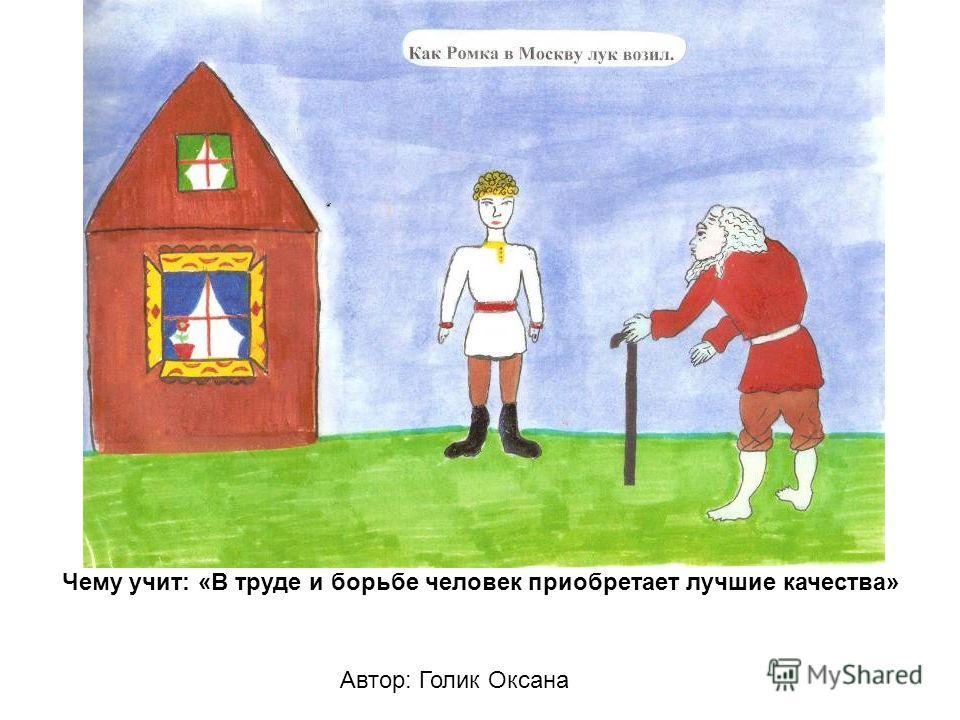 Автор: Голик Оксана Чему учит: «В труде и борьбе человек приобретает лучшие качества»