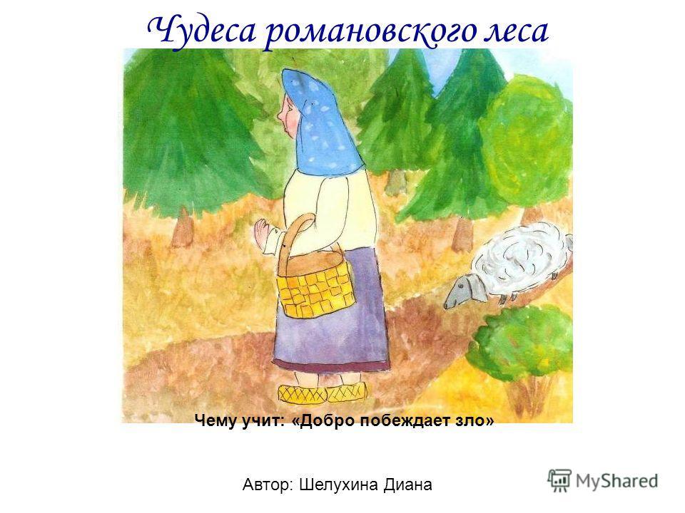 Чудеса романовского леса Автор: Шелухина Диана Чему учит: «Добро побеждает зло»