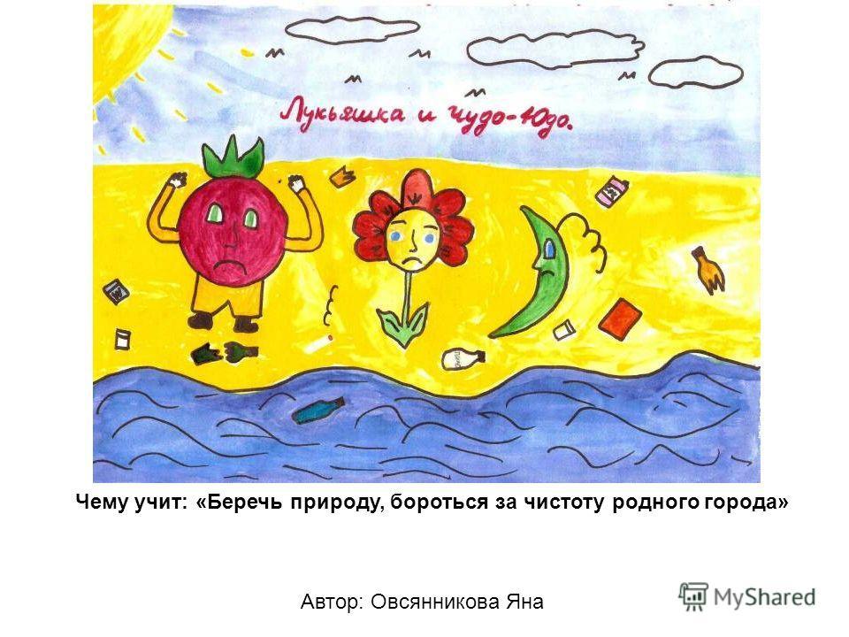Автор: Овсянникова Яна Чему учит: «Беречь природу, бороться за чистоту родного города»