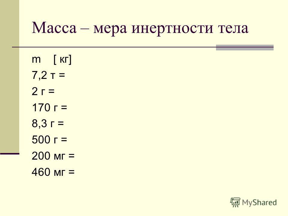 Масса – мера инертности тела m [ кг] 7,2 т = 2 г = 170 г = 8,3 г = 500 г = 200 мг = 460 мг =