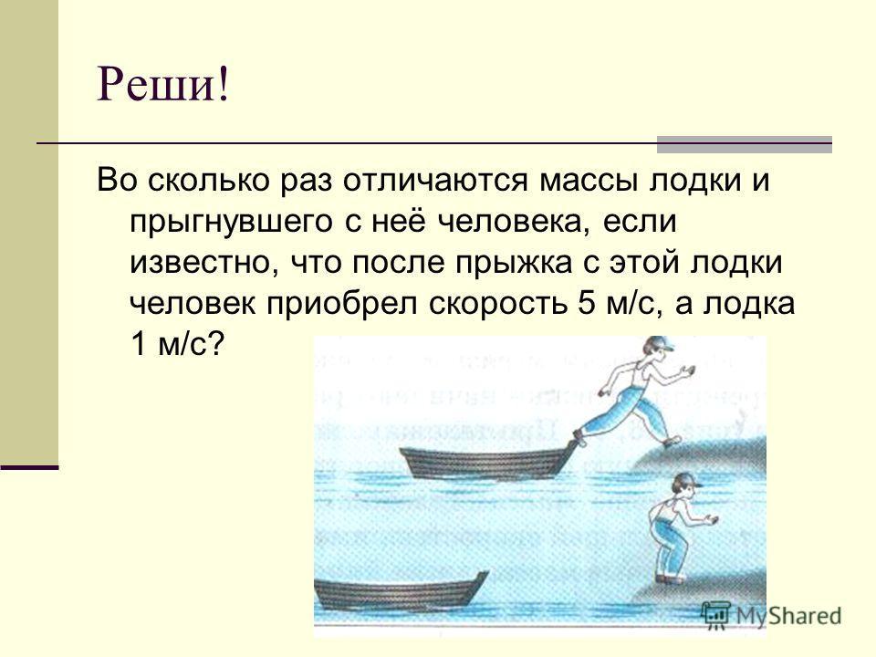 Реши! Во сколько раз отличаются массы лодки и прыгнувшего с неё человека, если известно, что после прыжка с этой лодки человек приобрел скорость 5 м/с, а лодка 1 м/с?