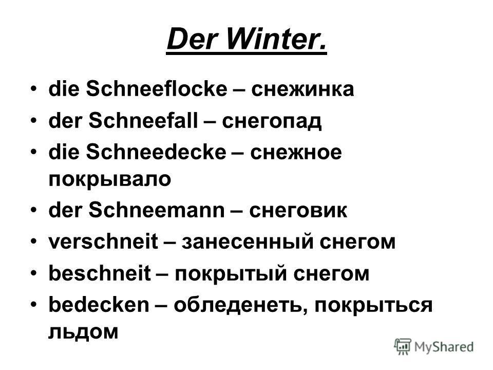 Der Winter. die Schneeflocke – снежинка der Schneefall – снегопад die Schneedecke – снежное покрывало der Schneemann – снеговик verschneit – занесенный снегом beschneit – покрытый снегом bedecken – обледенеть, покрыться льдом