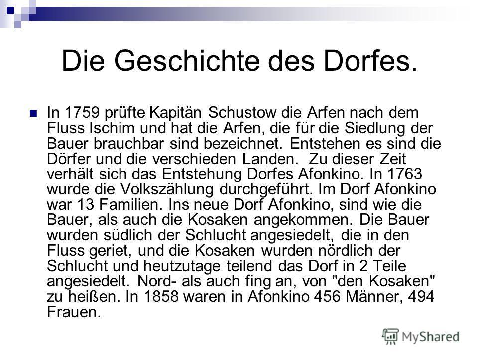 Die Geschichte des Dorfes. In 1759 prüfte Kapitän Schustow die Arfen nach dem Fluss Ischim und hat die Arfen, die für die Siedlung der Bauer brauchbar sind bezeichnet. Entstehen es sind die Dörfer und die verschieden Landen. Zu dieser Zeit verhält si