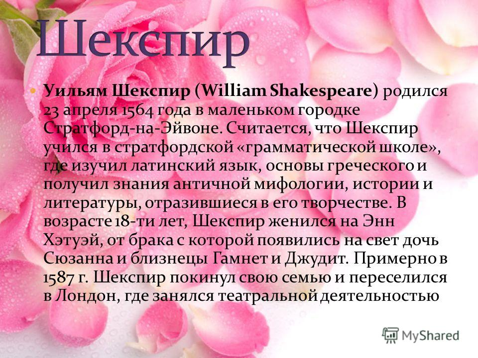 Уильям Шекспир (William Shakespeare) родился 23 апреля 1564 года в маленьком городке Стратфорд-на-Эйвоне. Считается, что Шекспир учился в стратфордской «грамматической школе», где изучил латинский язык, основы греческого и получил знания античной миф