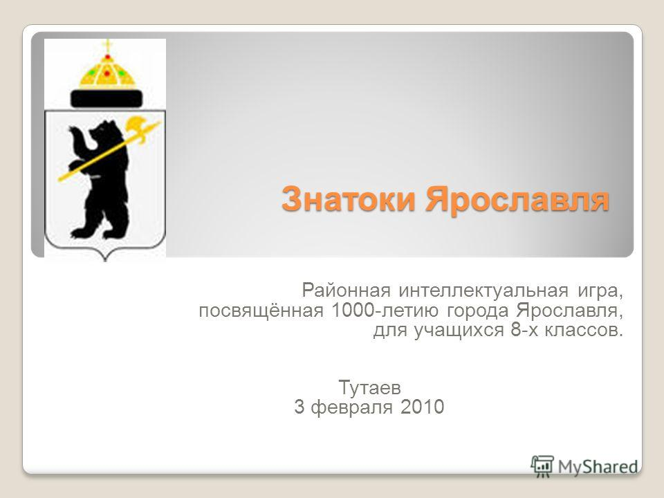 Знатоки Ярославля Районная интеллектуальная игра, посвящённая 1000-летию города Ярославля, для учащихся 8-х классов. Тутаев 3 февраля 2010