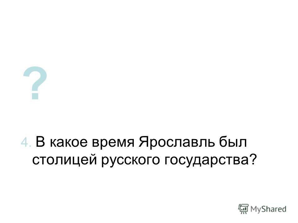 ? 4. В какое время Ярославль был столицей русского государства?