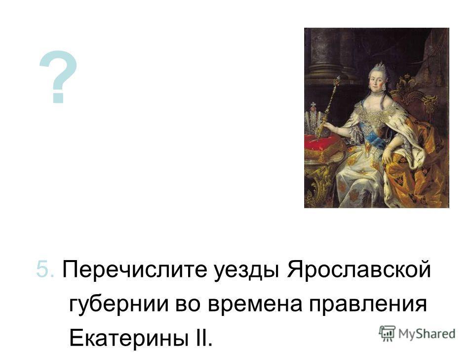 ? 5. Перечислите уезды Ярославской губернии во времена правления Екатерины II.