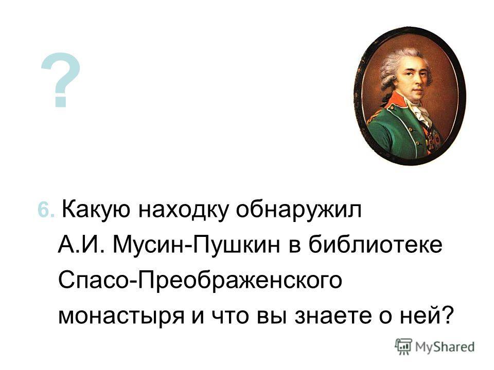 ? 6. Какую находку обнаружил А.И. Мусин-Пушкин в библиотеке Спасо-Преображенского монастыря и что вы знаете о ней?