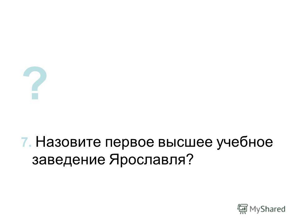 ? 7. Назовите первое высшее учебное заведение Ярославля?