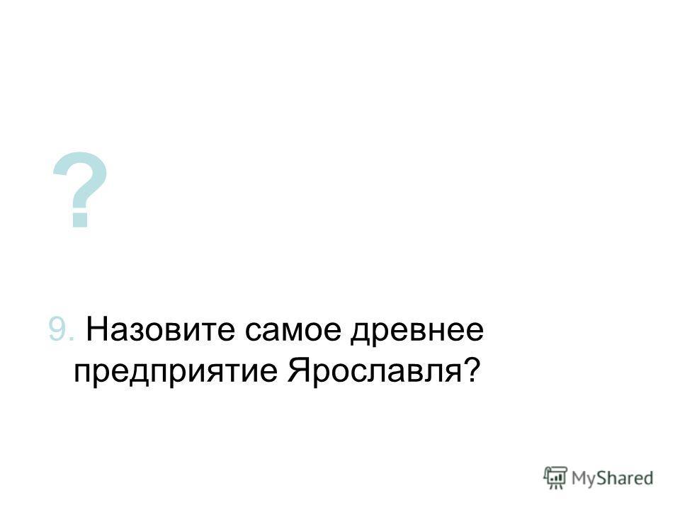 ? 9. Назовите самое древнее предприятие Ярославля?