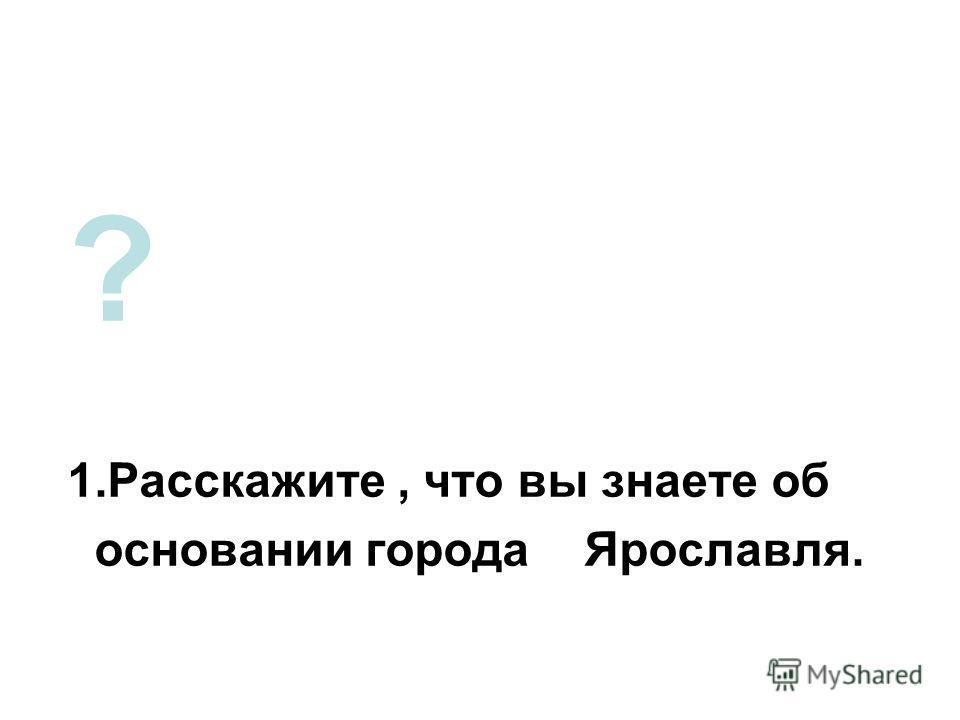 ? 1.Расскажите, что вы знаете об основании города Ярославля.