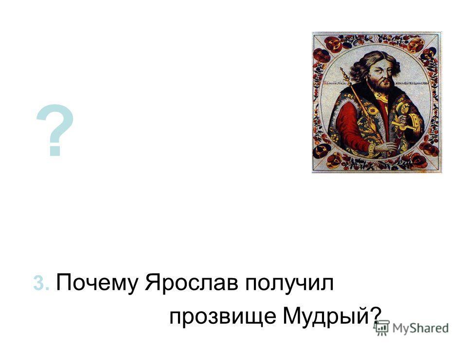? 3. Почему Ярослав получил прозвище Мудрый?