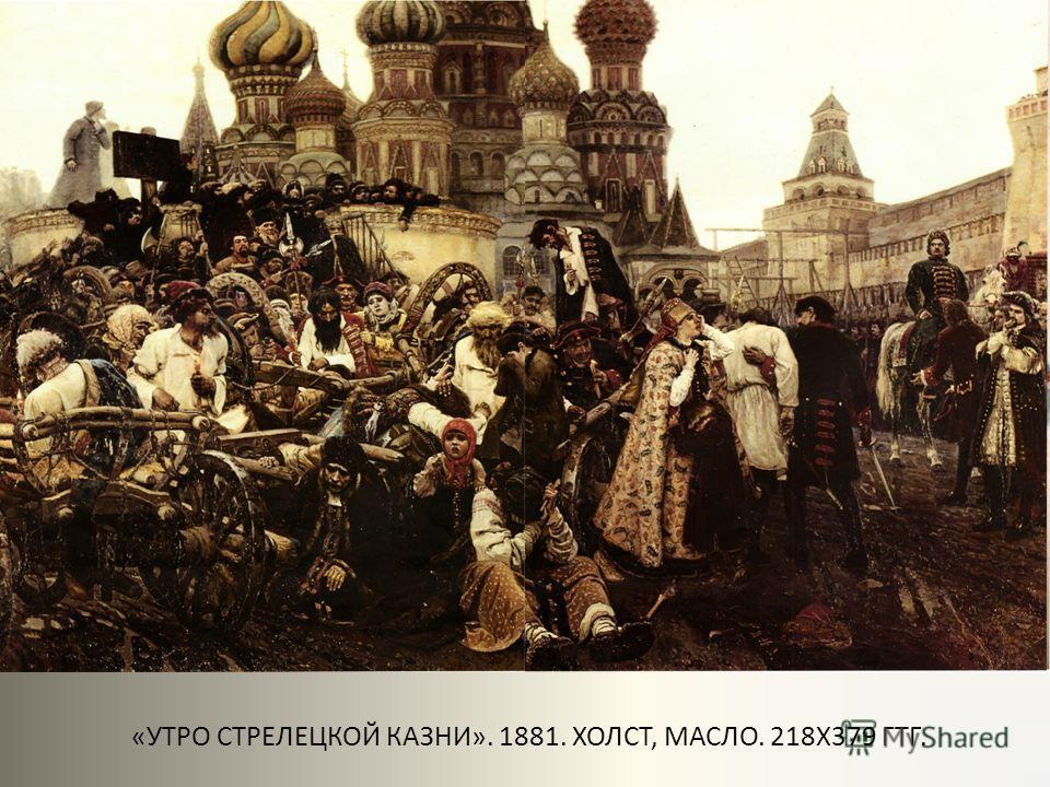 «УТРО СТРЕЛЕЦКОЙ КАЗНИ». 1881. ХОЛСТ, МАСЛО. 218Х379 ГТГ.