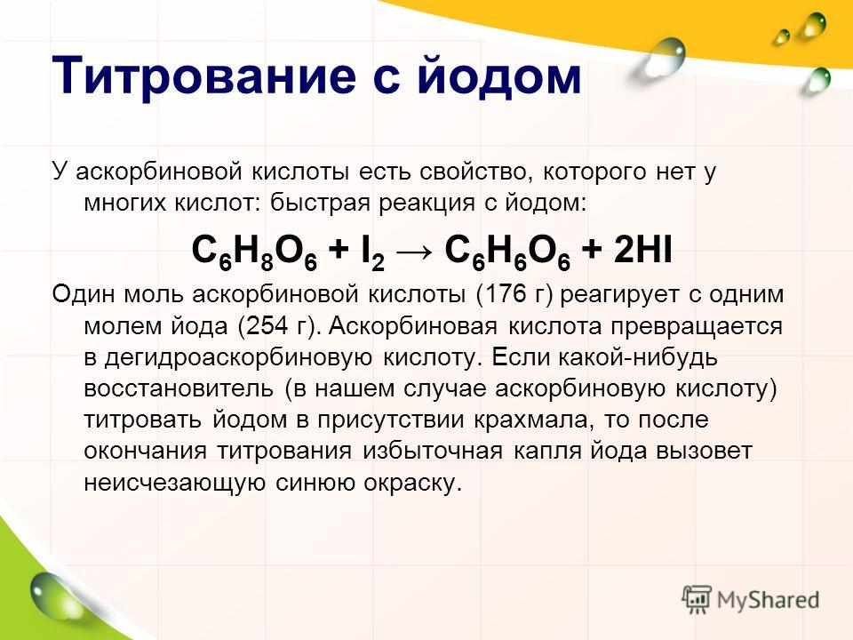 Титрование с йодом У аскорбиновой кислоты есть свойство, которого нет у многих кислот: быстрая реакция с йодом: C 6 H 8 O 6 + I 2 C 6 H 6 O 6 + 2HI Один моль аскорбиновой кислоты (176 г) реагирует с одним молем йода (254 г). Аскорбиновая кислота прев