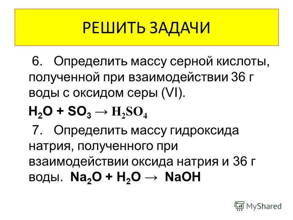 РЕШИТЬ ЗАДАЧИ 6. Определить массу серной кислоты, полученной при взаимодействии 36 г воды с оксидом серы (VI). H 2 O + SO 3 H 2 SO 4 7. Определить массу гидроксида натрия, полученного при взаимодействии оксида натрия и 36 г воды. Na 2 O + H 2 O NaOH
