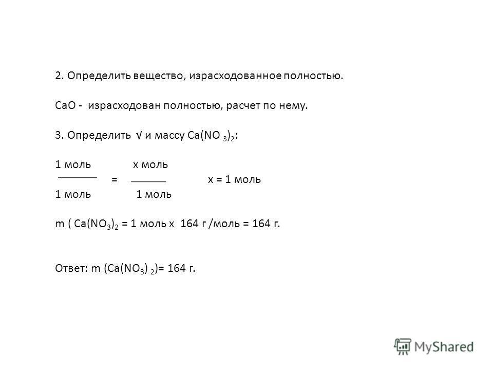 2. Определить вещество, израсходованное полностью. CaO - израсходован полностью, расчет по нему. 3. Определить и массу Са(NО 3 ) 2 : 1 моль х моль = х = 1 моль 1 моль m ( Са(NО 3 ) 2 = 1 моль х 164 г /моль = 164 г. Ответ: m (Са(NО 3 ) 2 )= 164 г.