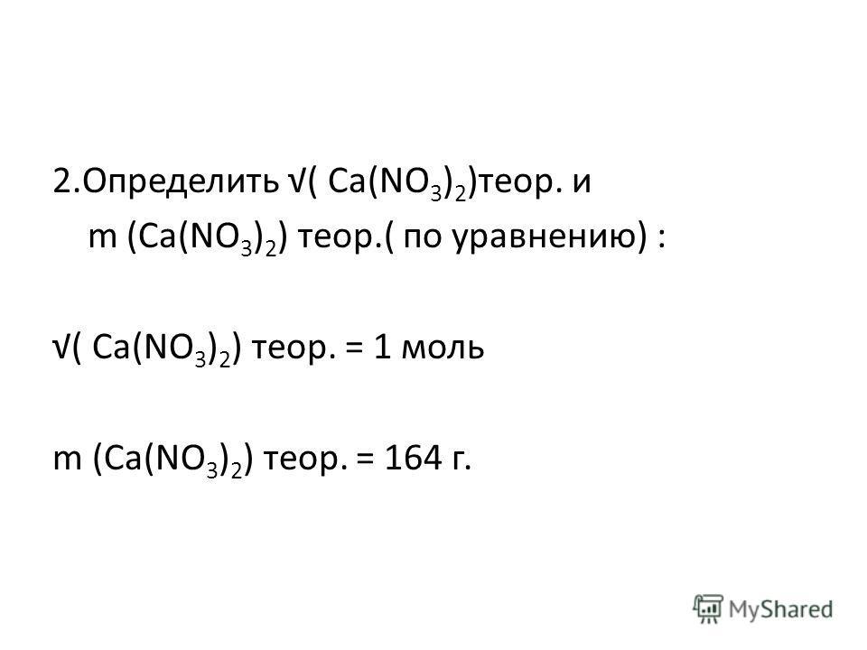 2.Определить ( Ca(NO 3 ) 2 )теор. и m (Ca(NO 3 ) 2 ) теор.( по уравнению) : ( Ca(NO 3 ) 2 ) теор. = 1 моль m (Ca(NO 3 ) 2 ) теор. = 164 г.