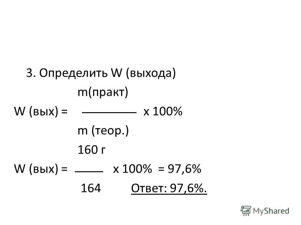 3. Определить W (выхода) m(практ) W (вых) = х 100% m (теор.) 160 г W (вых) = х 100% = 97,6% 164 Ответ: 97,6%.