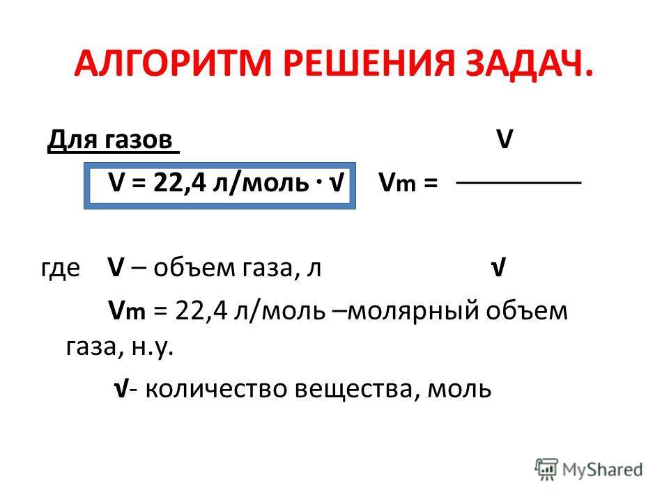АЛГОРИТМ РЕШЕНИЯ ЗАДАЧ. Для газов V V = 22,4 л/моль V m = где V – объем газа, л V m = 22,4 л/моль –молярный объем газа, н.у. - количество вещества, моль
